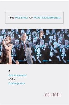 The Passing of Postmodernism: A Spectroanalysis of the Contemporary - SUNY series in Postmodern Culture (Hardback)