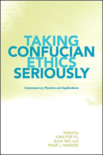 Taking Confucian Ethics Seriously: Contemporary Theories and Applications - SUNY series in Chinese Philosophy and Culture (Hardback)