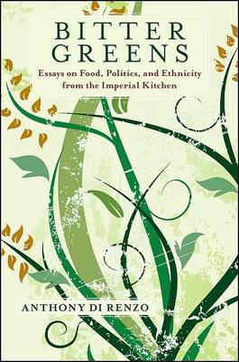 Bitter Greens: Essays on Food, Politics, and Ethnicity from the Imperial Kitchen - Suny Series in Italian/American Culture (Hardback)