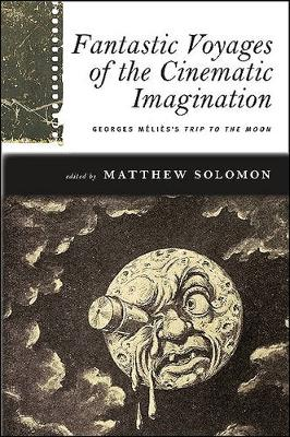 Fantastic Voyages of the Cinematic Imagination: Georges Melies's Trip to the Moon - SUNY series, Horizons of Cinema (Hardback)
