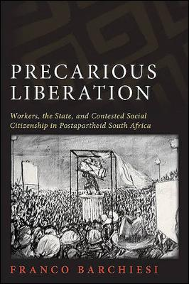 Precarious Liberation: Workers, the State, and Contested Social Citizenship in Postapartheid South Africa - SUNY series in Global Modernity (Hardback)