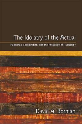 The Idolatry of the Actual: Habermas, Socialization, and the Possibility of Autonomy - SUNY series in the Philosophy of the Social Sciences (Paperback)
