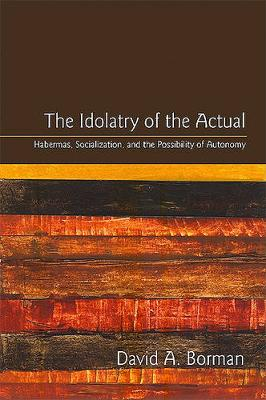 The Idolatry of the Actual: Habermas, Socialization, and the Possibility of Autonomy - SUNY series in the Philosophy of the Social Sciences (Hardback)