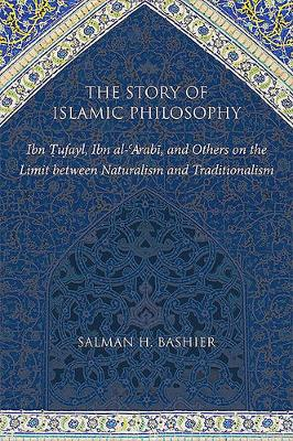 The Story of Islamic Philosophy: Ibn Tufayl, Ibn al-'Arabi, and Others on the Limit between Naturalism and Traditionalism (Hardback)