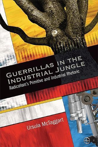 Guerrillas in the Industrial Jungle: Radicalism's Primitive and Industrial Rhetoric (Paperback)