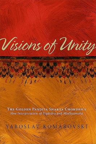 Visions of Unity: The Golden Pandita Shakya Chokden's New Interpretation of Yogacara and Madhyamaka (Hardback)