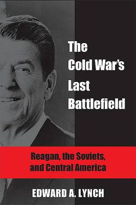 The Cold War's Last Battlefield: Reagan, the Soviets, and Central America (Hardback)