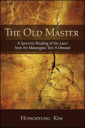 The Old Master: A Syncretic Reading of the Laozi from the Mawangdui Text A Onward - SUNY series in Chinese Philosophy and Culture (Hardback)