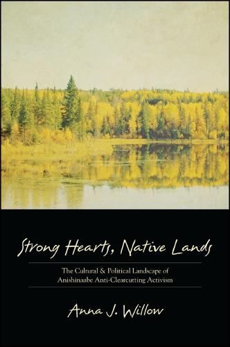 Strong Hearts, Native Lands: The Cultural and Political Landscape of Anishinaabe Anti-Clearcutting Activism - SUNY series, Tribal Worlds: Critical Studies in American Indian Nation Building (Paperback)
