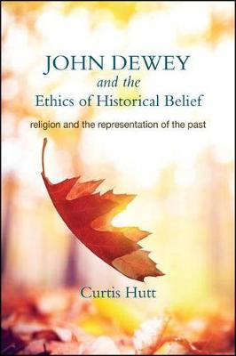John Dewey and the Ethics of Historical Belief: Religion and the Representation of the Past (Paperback)