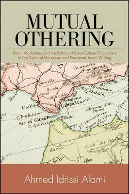 Mutual Othering: Islam, Modernity, and the Politics of Cross-Cultural Encounters in Pre-Colonial Moroccan and European Travel Writing (Hardback)