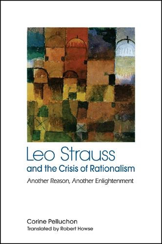 Leo Strauss and the Crisis of Rationalism: Another Reason, Another Enlightenment - SUNY series in the Thought and Legacy of Leo Strauss (Paperback)