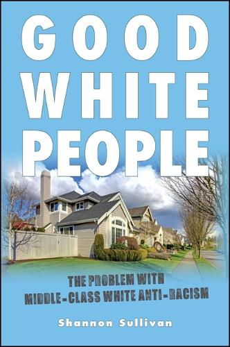 Good White People: The Problem with Middle-Class White Anti-Racism - SUNY series, Philosophy and Race (Hardback)
