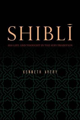 Shibli: His Life and Thought in the Sufi Tradition (Hardback)