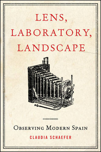 Lens, Laboratory, Landscape: Observing Modern Spain - SUNY series in Latin American and Iberian Thought and Culture (Paperback)