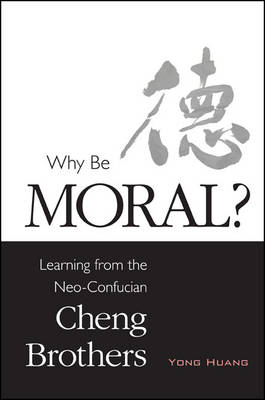 Why Be Moral?: Learning from the Neo-Confucian Cheng Brothers - SUNY series in Chinese Philosophy and Culture (Hardback)