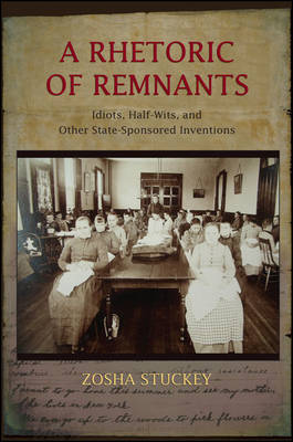 A Rhetoric of Remnants: Idiots, Half-Wits, and Other State-Sponsored Inventions (Hardback)