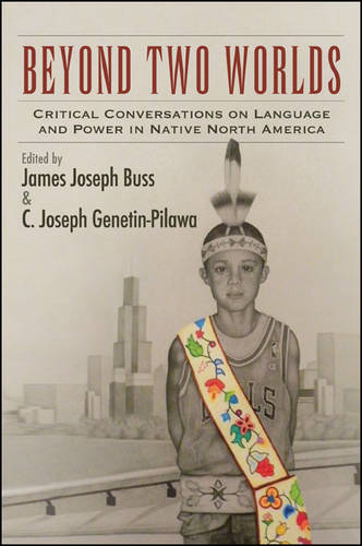 Beyond Two Worlds: Critical Conversations on Language and Power in Native North America - SUNY series, Tribal Worlds: Critical Studies in American Indian Nation Building (Hardback)