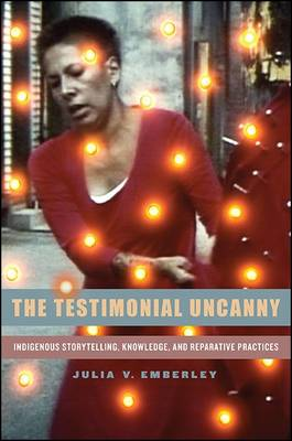 The Testimonial Uncanny: Indigenous Storytelling, Knowledge, and Reparative Practices (Hardback)