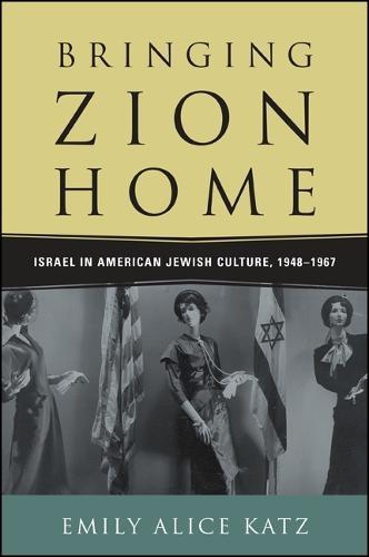 Bringing Zion Home: Israel in American Jewish Culture, 1948-1967 (Hardback)