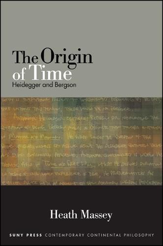 The Origin of Time: Heidegger and Bergson - SUNY series in Contemporary Continental Philosophy (Hardback)