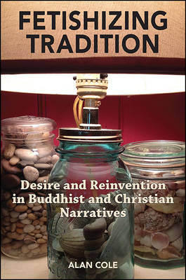 Fetishizing Tradition: Desire and Reinvention in Buddhist and Christian Narratives (Hardback)