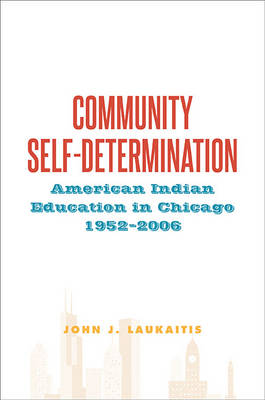 Community Self-Determination: American Indian Education in Chicago, 1952-2006 - SUNY series, Tribal Worlds: Critical Studies in American Indian Nation Building (Hardback)