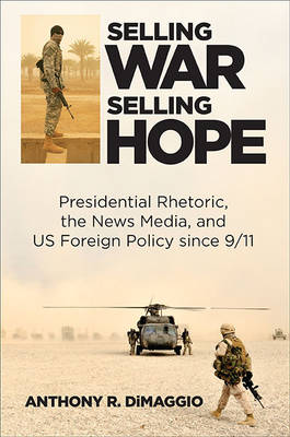 Selling War, Selling Hope: Presidential Rhetoric, the News Media, and U.S. Foreign Policy since 9/11 (Hardback)