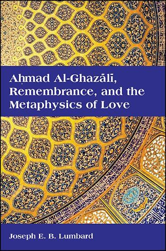 Ahmad al-Ghazali, Remembrance, and the Metaphysics of Love - SUNY series in Islam (Paperback)