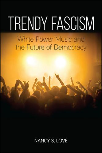 Trendy Fascism: White Power Music and the Future of Democracy - SUNY series in New Political Science (Paperback)
