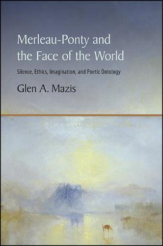Merleau-Ponty and the Face of the World: Silence, Ethics, Imagination, and Poetic Ontology (Paperback)