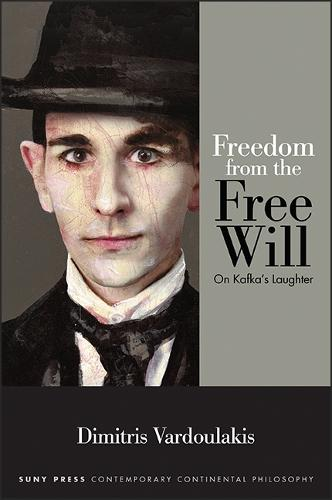 Freedom from the Free Will: On Kafka's Laughter - SUNY series in Contemporary Continental Philosophy (Paperback)