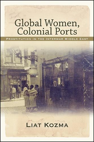 Global Women, Colonial Ports: Prostitution in the Interwar Middle East (Paperback)