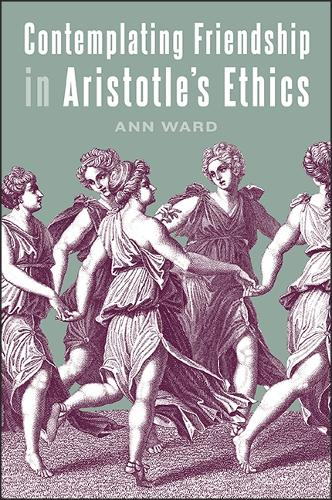 Contemplating Friendship in Aristotle's Ethics - SUNY series in Ancient Greek Philosophy (Paperback)