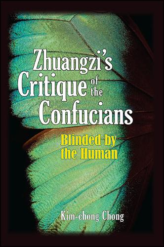 Zhuangzi's Critique of the Confucians: Blinded by the Human - SUNY series in Chinese Philosophy and Culture (Paperback)