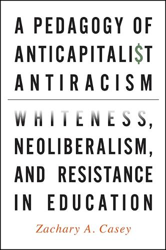 A Pedagogy of Anticapitalist Antiracism: Whiteness, Neoliberalism, and Resistance in Education (Paperback)