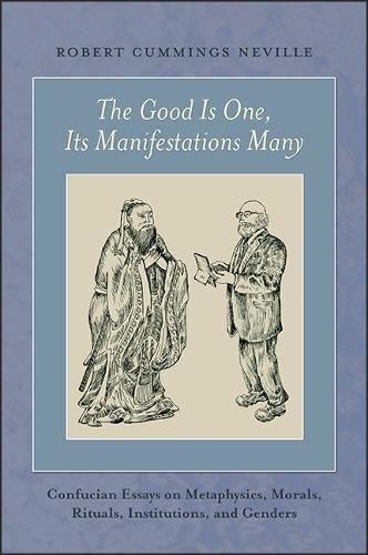 The Good Is One, Its Manifestations Many: Confucian Essays on Metaphysics, Morals, Rituals, Institutions, and Genders (Paperback)