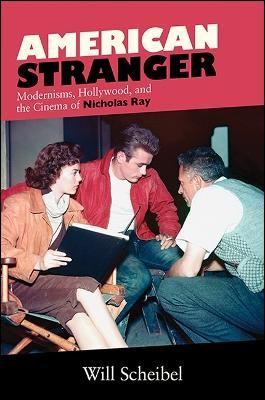 American Stranger: Modernisms, Hollywood, and the Cinema of Nicholas Ray - SUNY series, Horizons of Cinema (Hardback)