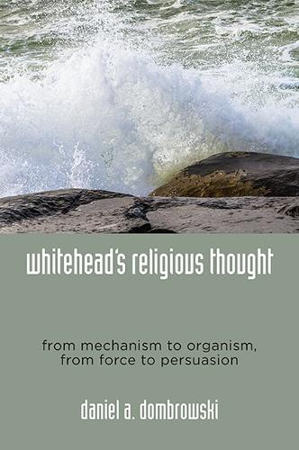 Whitehead's Religious Thought: From Mechanism to Organism, From Force to Persuasion (Paperback)