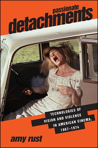 Passionate Detachments: Technologies of Vision and Violence in American Cinema, 1967-1974 - SUNY series, Horizons of Cinema (Hardback)