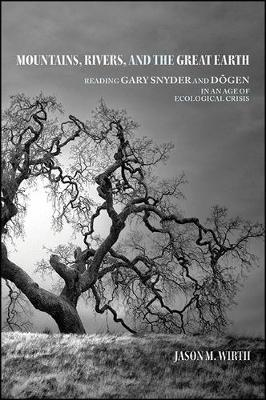 Mountains, Rivers, and the Great Earth: Reading Gary Snyder and Dogen in an Age of Ecological Crisis - SUNY series in Environmental Philosophy and Ethics (Hardback)