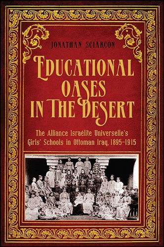 Educational Oases in the Desert: The Alliance Israelite Universelle's Girls' Schools in Ottoman Iraq, 1895-1915 (Hardback)