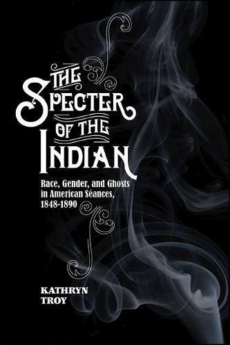 The Specter of the Indian: Race, Gender, and Ghosts in American Seances, 1848-1890 (Hardback)