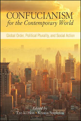 Confucianism for the Contemporary World: Global Order, Political Plurality, and Social Action - SUNY series in Chinese Philosophy and Culture (Hardback)