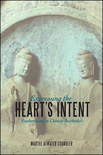 Expressing the Heart's Intent: Explorations in Chinese Aesthetics - SUNY series in Chinese Philosophy and Culture (Hardback)