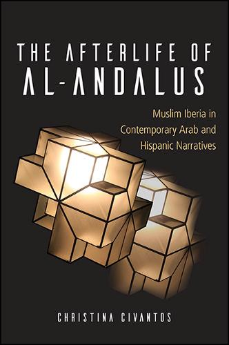 The Afterlife of al-Andalus: Muslim Iberia in Contemporary Arab and Hispanic Narratives - SUNY series in Latin American and Iberian Thought and Culture (Hardback)