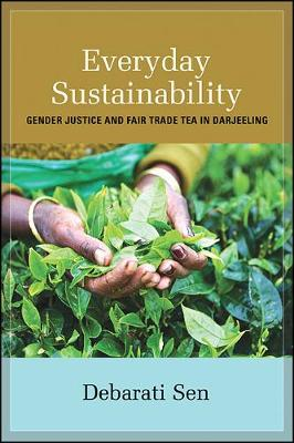 Everyday Sustainability: Gender Justice and Fair Trade Tea in Darjeeling - SUNY Series, Praxis: Theory in Action (Hardback)