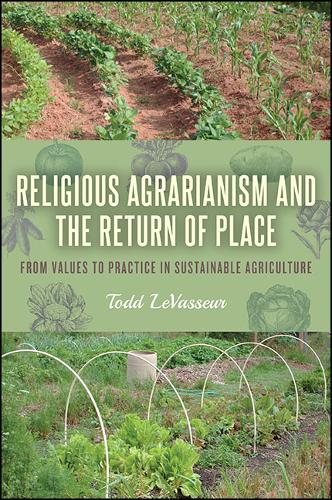 Religious Agrarianism and the Return of Place: From Values to Practice in Sustainable Agriculture - SUNY series on Religion and the Environment (Hardback)