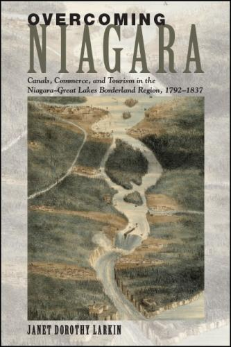 Overcoming Niagara: Canals, Commerce, and Tourism in the Niagara-Great Lakes Borderland Region, 1792-1837 (Hardback)
