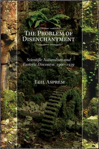 The Problem of Disenchantment: Scientific Naturalism and Esoteric Discourse, 1900-1939 - SUNY series in Western Esoteric Traditions (Paperback)